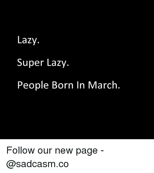 Lazy, Memes, and 🤖: Lazy.  Super Lazy.  People Born In March. Follow our new page - @sadcasm.co