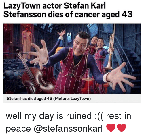 Memes, Cancer, and Peace: LazyTown actor Stefan Karl  Stefansson dies of cancer aged 43  nl  Stefan has died aged 43 (Picture: LazyTown) well my day is ruined :(( rest in peace @stefanssonkarl ❤️❤️