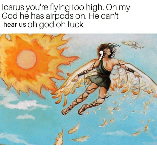 God, Oh My God, and Fuck: lcarus you're flying too high. Oh my  God he has airpods on. He can't  hear us oh god oh fuck  0