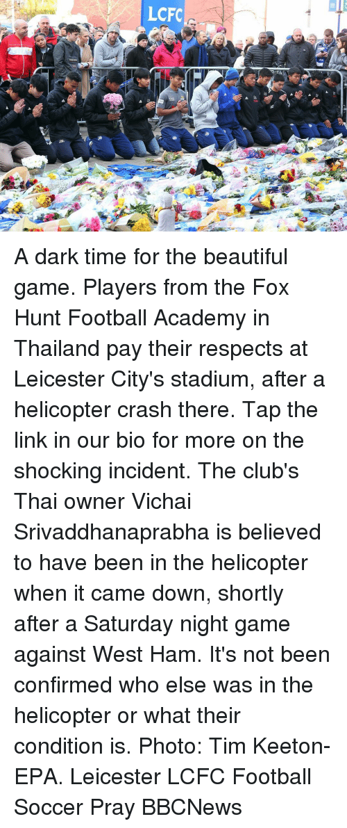 epa: LCFC A dark time for the beautiful game. Players from the Fox Hunt Football Academy in Thailand pay their respects at Leicester City's stadium, after a helicopter crash there. Tap the link in our bio for more on the shocking incident. The club's Thai owner Vichai Srivaddhanaprabha is believed to have been in the helicopter when it came down, shortly after a Saturday night game against West Ham. It's not been confirmed who else was in the helicopter or what their condition is. Photo: Tim Keeton- EPA. Leicester LCFC Football Soccer Pray BBCNews