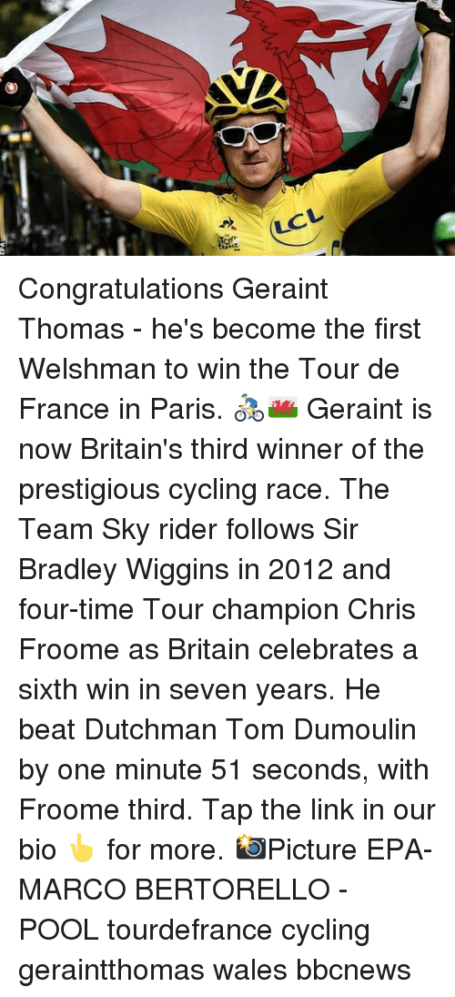 epa: LCL Congratulations Geraint Thomas - he's become the first Welshman to win the Tour de France in Paris. 🚴‍♂️🏴󠁧󠁢󠁷󠁬󠁳󠁿 Geraint is now Britain's third winner of the prestigious cycling race. The Team Sky rider follows Sir Bradley Wiggins in 2012 and four-time Tour champion Chris Froome as Britain celebrates a sixth win in seven years. He beat Dutchman Tom Dumoulin by one minute 51 seconds, with Froome third. Tap the link in our bio 👆 for more. 📸Picture EPA-MARCO BERTORELLO - POOL tourdefrance cycling geraintthomas wales bbcnews