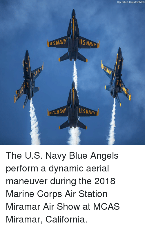 Memes, Angels, and Blue: LCpl Robert Alejandre/DVIDS  USNAVY  US NAIY  UIN  NAVY The U.S. Navy Blue Angels perform a dynamic aerial maneuver during the 2018 Marine Corps Air Station Miramar Air Show at MCAS Miramar, California.