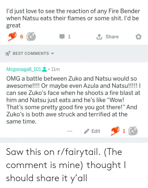 """fairytail: l'd just love to see the reaction of any Fire Bender  when Natsu eats their flames or some shit. I'd be  great  6  1  Share  BEST COMMENTS  Mcgonagall_101,  11m  OMG a battle between Zuko and Natsu would so  awesome!!! Or maybe even Azula and Natsu!!!!! I  can see Zuko's face when he shoots a fire blast at  him and Natsu just eats and he's like """"Wow!  That's some pretty good fire you got there!"""" And  Zuko's is both awe struck and terrified at the  same time.  Edit  1 Saw this on r/fairytail. (The comment is mine) thought I should share it y'all"""