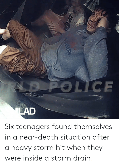 Dank, Police, and Death: LD POLICE  LAD  ERS Six teenagers found themselves in a near-death situation after a heavy storm hit when they were inside a storm drain.