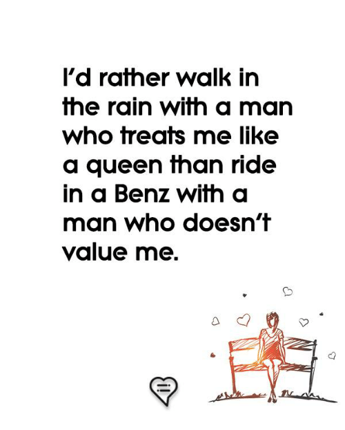 Memes, Queen, and Rain: l'd rather walk in  the rain with a man  who treats me like  a queen fhan ride  in a Benz with a  man who doesn't  value me.