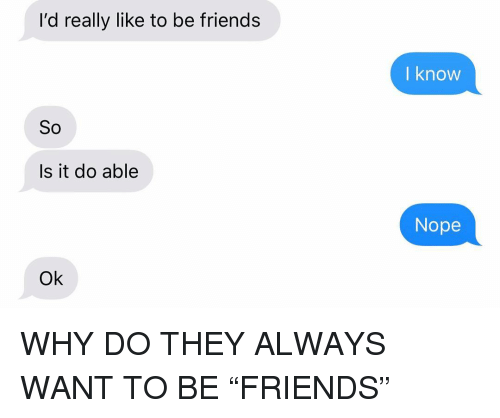 "Friends, Relationships, and Texting: l'd really like to be friends  l know  So  Is it do able  Nope  Ok WHY DO THEY ALWAYS WANT TO BE ""FRIENDS"""