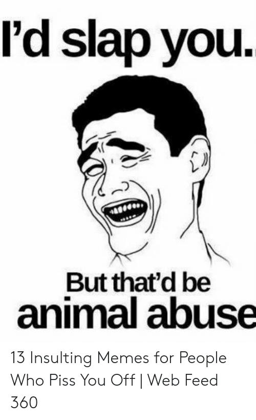 Memes, Animal, and Insulting: l'd slap you  But that'd be  animal abuse 13 Insulting Memes for People Who Piss You Off | Web Feed 360