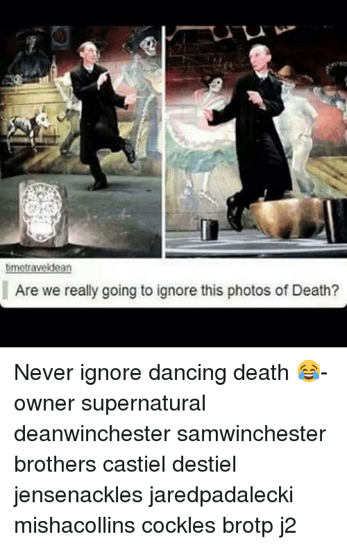Ignore This: ldea  let  Are we really going to ignore this photos of Death? Never ignore dancing death 😂-owner supernatural deanwinchester samwinchester brothers castiel destiel jensenackles jaredpadalecki mishacollins cockles brotp j2