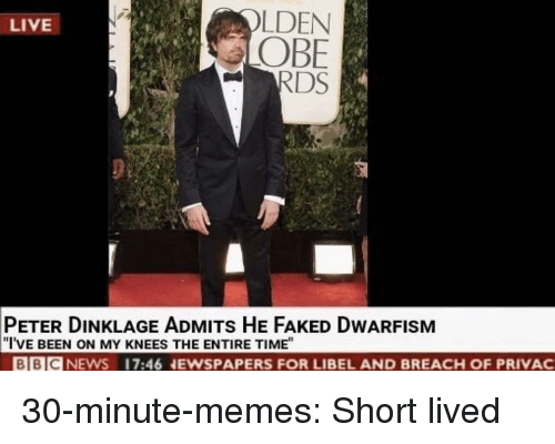 """Memes, Target, and Tumblr: LDEN  OBE  RDS  LIVE  PETER DINKLAGE ADMITs HE FAKED DWARFISM  """"I'VE BEEN ON MY KNEES THE ENTIRE TIME""""  BBICNEWS 17:46 NEWSPAPERS FOR LIBEL AND BREACH OF PRIVAC 30-minute-memes: Short lived"""