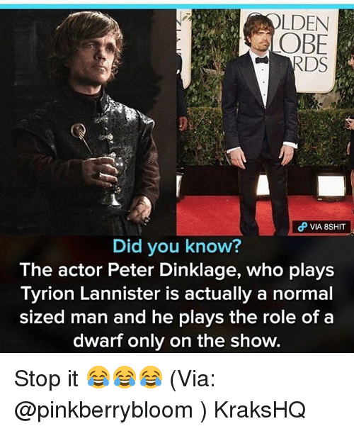 Memes, Peter Dinklage, and 🤖: LDEN  OBE  VIA 8SHIT  Did you know?  The actor Peter Dinklage, who plays  Tyrion Lannister is actually a normal  sized man and he plays the role of a  dwarf only on the show. Stop it 😂😂😂 (Via: @pinkberrybloom ) KraksHQ