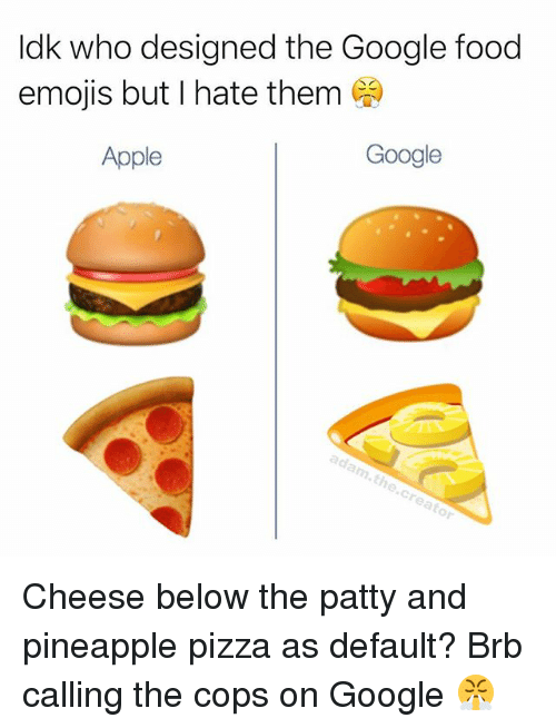 Apple, Food, and Google: ldk who designed the Google food  emois but I hate them  Apple  Google Cheese below the patty and pineapple pizza as default? Brb calling the cops on Google 😤
