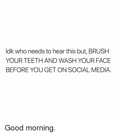 Social Media, Good Morning, and Good: ldk who needs to hear this but, BRUSH  YOUR TEETH AND WASH YOUR FACE  BEFORE YOU GET ON SOCIAL MEDIA Good morning.