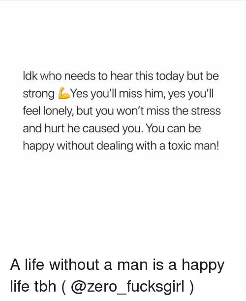 Life, Tbh, and Zero: ldk who needs to hear this today but be  strong Yes you'll miss him, yes you'll  feel lonely, but you won't miss the stress  and hurt he caused you. You can be  happy without dealing with a toxic man! A life without a man is a happy life tbh ( @zero_fucksgirl )