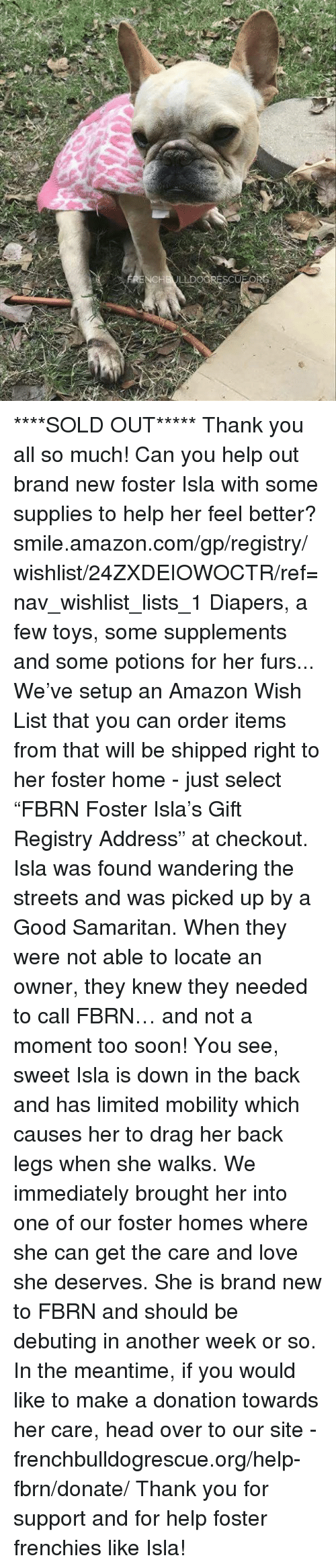 "Amazon, Memes, and amazon.com: LDOORES ****SOLD OUT***** Thank you all so much!  Can you help out brand new foster Isla with some supplies to help her feel better? smile.amazon.com/gp/registry/wishlist/24ZXDEIOWOCTR/ref=nav_wishlist_lists_1  Diapers, a few toys, some supplements and some potions for her furs... We've setup an Amazon Wish List that you can order items from that will be shipped right to her foster home - just select ""FBRN Foster Isla's Gift Registry Address"" at checkout.  Isla was found wandering the streets and was picked up by a Good Samaritan. When they were not able to locate an owner, they knew they needed to call FBRN… and not a moment too soon!  You see, sweet Isla is down in the back and has limited mobility which causes her to drag her back legs when she walks. We immediately brought her into one of our foster homes where she can get the care and love she deserves.   She is brand new to FBRN and should be debuting in another week or so. In the meantime, if you would like to make a donation towards her care, head over to our site - frenchbulldogrescue.org/help-fbrn/donate/ Thank you for support and for help foster frenchies like Isla!"