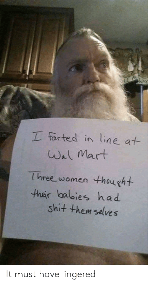 wal mart: LE A  I farted in line at  Wal Mart  Three women thought  ther lbalies had  shit them selves It must have lingered