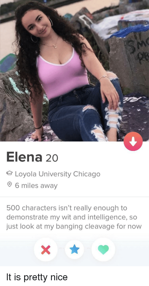 Chicago, Banging, and Nice: le  Elena 20  Loyola University Chicago  6 miles away  500 characters isn't really enough to  demonstrate my wit and intelligence, so  just look at my banging cleavage for now It is pretty nice