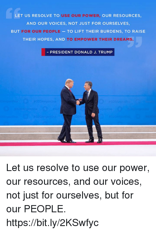 Power, Trump, and Dreams: Le  LET US RESOLVE TO  USE OUR POWER  OUR RESOURCES,  AND OUR VOICES, NOT JUST FOR OURSELVES,  BUT FOR OUR PEOPLE  - TO LIFT THEIR BURDENS, TO RAISE  THEIR HOPES, AND  TO EMPOWER THEIR DREAMS.  - PRESIDENT DONALD J. TRUMP  20A Let us resolve to use our power, our resources, and our voices, not just for ourselves, but for our PEOPLE. https://bit.ly/2KSwfyc