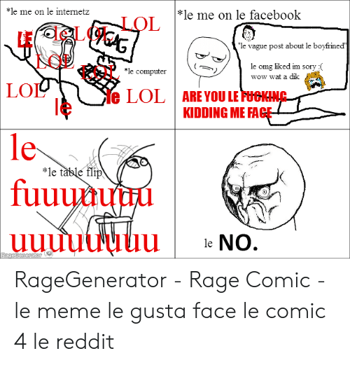 "Fac, Facebook, and Fucking: *le me on le internetz  *le me on le facebook  LOL  lE le LOL  LOL LOL  ""le vague post about le boyfrined  le omg liked im sory (  wow wat a dik  le computer  LO  le LOL  ARE YOU LE FUCKING  KIDDING ME FAC  le  le  fuuuuuuiu  *le table flip  U e No. RageGenerator - Rage Comic - le meme le gusta face le comic 4 le reddit"