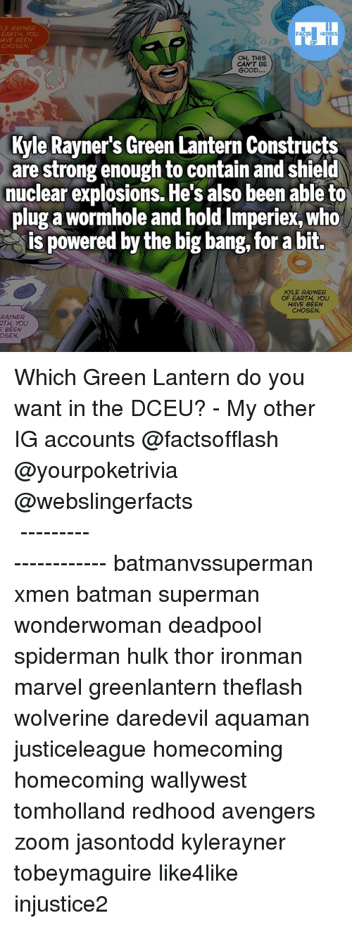 Batman, Memes, and Superman: LE RAYNER  EARTH, you  AVE BEEN  CHOSEN  OH, THIS  CAN'T BE  GOOD...  Kyle Rayner's Green Lantern Constructs  are strong enough to contain and shield  nuclear explosions. He's also been able to  plug a wormhole and hold Imperiex, who  is powered by the big bang, for a bit.  KYLE RAYNER  OF EARTH, YOU  HAVE BEEN  CHOSEN  RAYNER  RTH, YOU  BEEN  OSEN Which Green Lantern do you want in the DCEU? - My other IG accounts @factsofflash @yourpoketrivia @webslingerfacts ⠀⠀⠀⠀⠀⠀⠀⠀⠀⠀⠀⠀⠀⠀⠀⠀⠀⠀⠀⠀⠀⠀⠀⠀⠀⠀⠀⠀⠀⠀⠀⠀⠀⠀⠀⠀ ⠀⠀--------------------- batmanvssuperman xmen batman superman wonderwoman deadpool spiderman hulk thor ironman marvel greenlantern theflash wolverine daredevil aquaman justiceleague homecoming homecoming wallywest tomholland redhood avengers zoom jasontodd kylerayner tobeymaguire like4like injustice2
