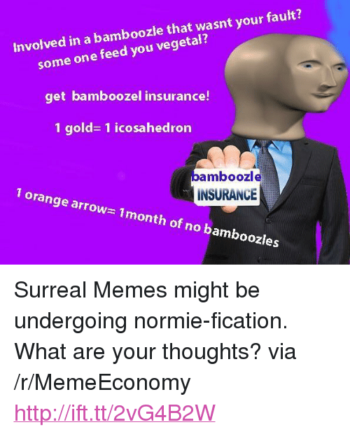 """Memes, Arrow, and Http: le that wasnt your fault?  some one feed you vegetal?  get bamboozel insurance!  1 gold- 1 icosahedron  Involved in a bambooz  bamboozle  INSURANCE  1 orange arrow  1month of no bamboozles <p>Surreal Memes might be undergoing normie-fication. What are your thoughts? via /r/MemeEconomy <a href=""""http://ift.tt/2vG4B2W"""">http://ift.tt/2vG4B2W</a></p>"""