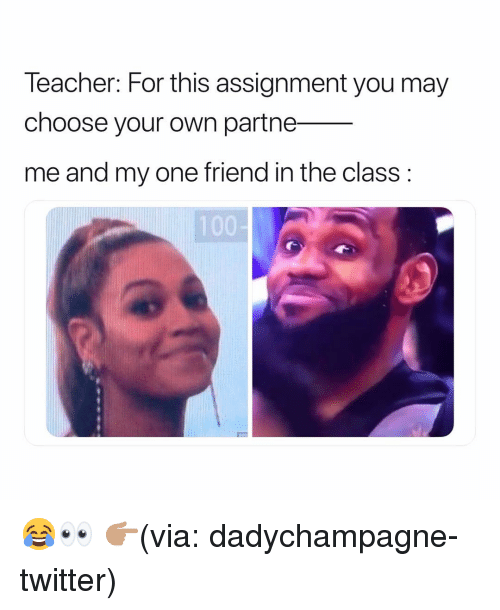 Funny, Twitter, and Class: leacher: For this assignment you may  choose your own partne_  me and my one friend in the class: 😂👀 👉🏽(via: dadychampagne-twitter)