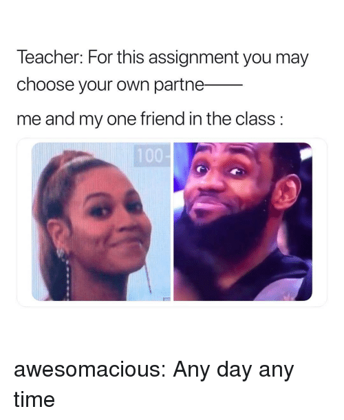 Anaconda, Tumblr, and Blog: leacher: For this assignment you may  choose your own partne_  me and my one friend in the class:  100 awesomacious:  Any day any time