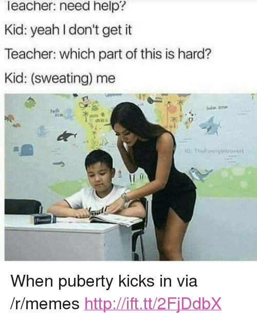 "Memes, Teacher, and Yeah: leacher: need help?  Kid: yeah I don't get it  Teacher: which part of this is hard?  Kid: (sweating) me  G: TheFunnyintroveri <p>When puberty kicks in via /r/memes <a href=""http://ift.tt/2FjDdbX"">http://ift.tt/2FjDdbX</a></p>"