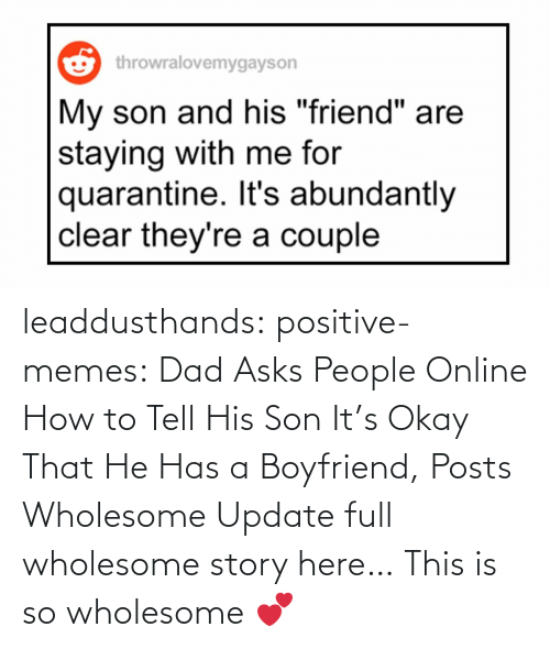 add: leaddusthands:  positive-memes:    Dad Asks People Online How to Tell His Son It's Okay That He Has a Boyfriend, Posts Wholesome Update  full wholesome story here…   This is so wholesome 💕