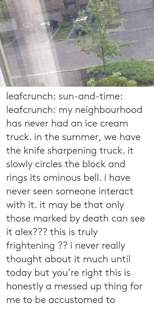Tumblr, Summer, and Blog: leafcrunch: sun-and-time:   leafcrunch:  my neighbourhood has never had an ice cream truck. in the summer, we have the knife sharpening truck. it slowly circles the block and rings its ominous bell. i have never seen someone interact with it. it may be that only those marked by death can see it  alex??? this is truly frightening ??   i never really thought about it much until today but you're right this is honestly a messed up thing for me to be accustomed to