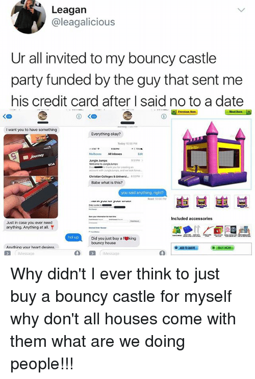 Memes, Party, and Thank You: Leagan  @leagalicious  Ur all invited to my bouncy castle  party funded by the guy that sent me  his credit card after I said no to a date  Previous  I want you to have something  Everything okay?  Teday 10: 00PM  Jungle Jumps  D:51PM  》  thank you tor ceating n  Christian Colleges& Universi.. 8:520M  Babe what is this?  you said anything, right?  호1 부崽부  Just in case you ever need  anything. Anything at all.  hol up  Did you just buy a fking  bouncy house  Anvthina vour heart desires Why didn't I ever think to just buy a bouncy castle for myself why don't all houses come with them what are we doing people!!!