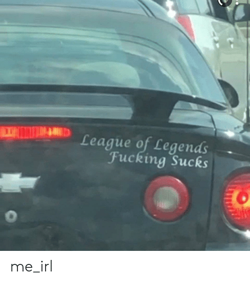 Fucking, League of Legends, and Irl: League of Legends  Fucking Sucks me_irl