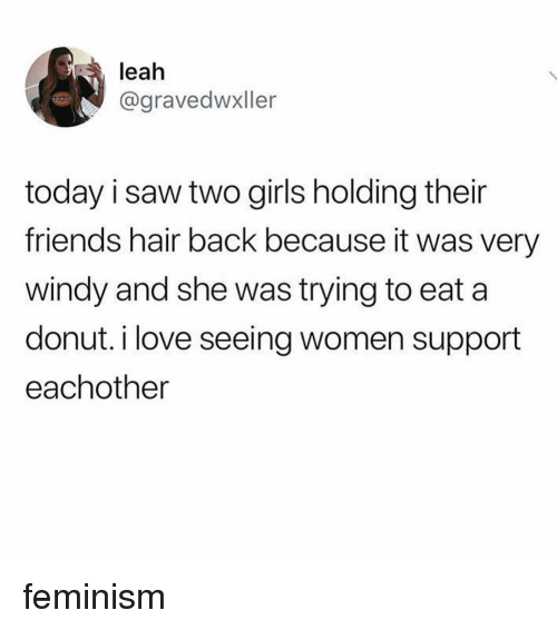 Feminism, Friends, and Girls: leah  @gravedwxller  today i saw two girls holding their  friends hair back because it was very  windy and she was trying to eat a  donut. i love seeing women support  eachother feminism