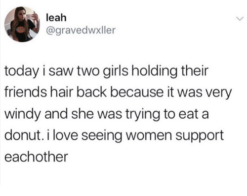 Friends, Girls, and Love: leah  @gravedwxller  today i saw two girls holding their  friends hair back because it was very  windy and she was trying to eat a  donut. i love seeing women support  eachother