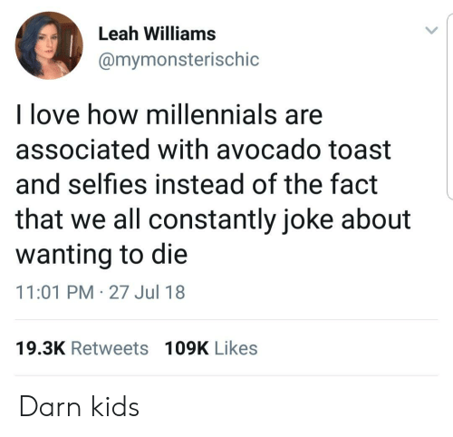 Love, Millennials, and Avocado: Leah Williams  @mymonsterischic  l love how millennials are  associated with avocado toast  and selfies instead of the fact  that we all constantly joke about  wanting to die  11:01 PM-27 Jul 18  19.3K Retweets 109K Likes Darn kids