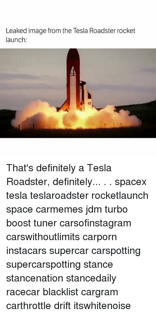 Definitely, Memes, and Boost: Leaked image from the Tesla Roadster rocket  launch:  0 That's definitely a Tesla Roadster, definitely... . . spacex tesla teslaroadster rocketlaunch space carmemes jdm turbo boost tuner carsofinstagram carswithoutlimits carporn instacars supercar carspotting supercarspotting stance stancenation stancedaily racecar blacklist cargram carthrottle drift itswhitenoise