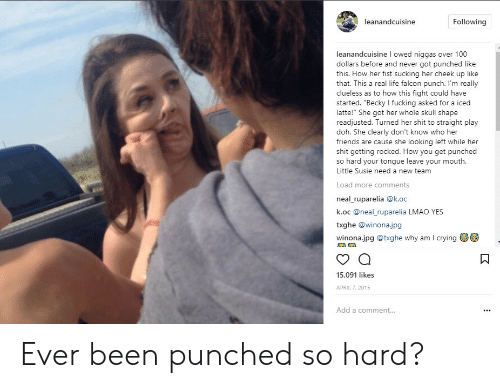 "Susie: leanandcuisine  Following  leanandcuisine l owed niggas over 100  dollars before and never got punched like  this. How her fist sucking her cheek up like  that. This a real life falcon punch. I'm really  clueless as to how this fight could have  started. ""Becky I fucking asked for a iced  latte!"" She got her whole skull shape  readjusted. Turned her shit to straight play  doh. She clearly don't know who her  friends are cause she looking left while her  shit getting rocked. How you get punched  so hard your tongue leave your mouth.  Little Susie need a new team  Load more comments  neal_ruparelia @k.oc  k.oc @neal_ruparelia LMAO YES  txghe @winonajpg  winona.jpg @txghe why am I crying  15,091 likes  APRIL 7, 2015  Add a comment... Ever been punched so hard?"