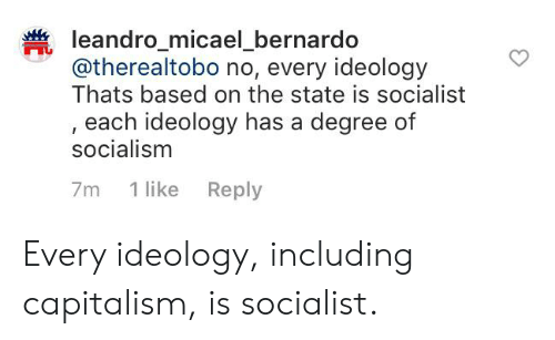 Capitalism, Socialism, and Socialist: leandro_micael_bernardo  @therealtobo no, every ideology  Thats based on the state is socialist  each ideology has a degree of  socialism  1 like Reply  7m Every ideology, including capitalism, is socialist.