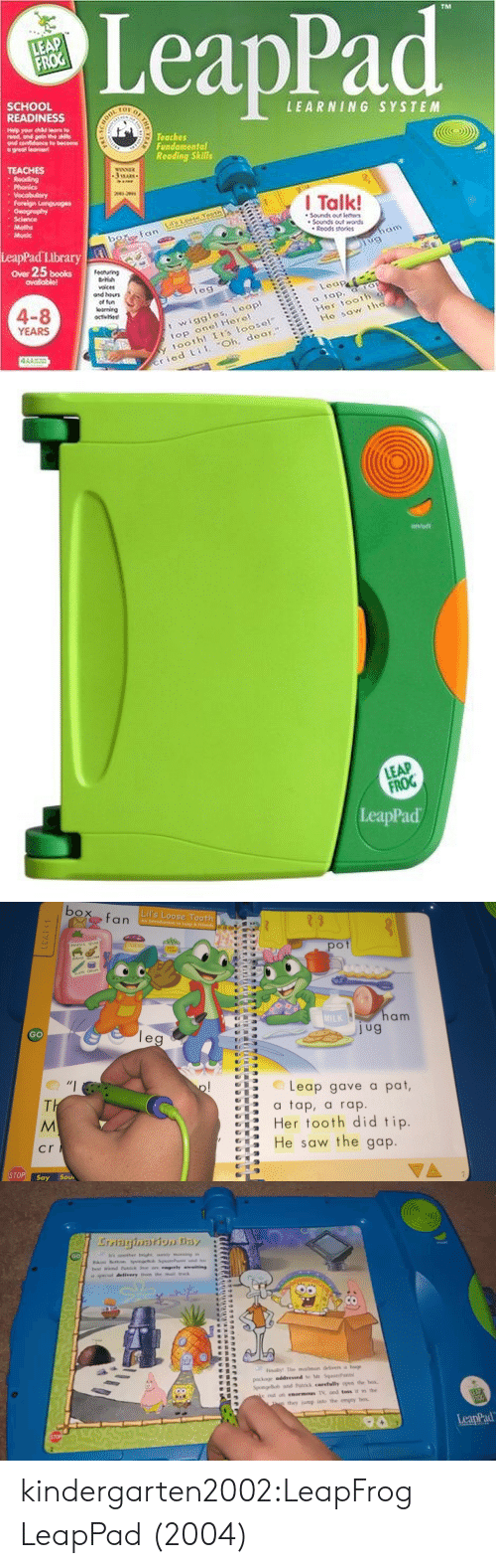 Books, LeapFrog, and Music: LeapPad  SCHOOL  READINESS  LEARNING SYSTEM  Teaches  Fundomental  Reoding Skills  Phonic  I Talk!  Sdance  Rodt eries  LeapPad Library  ower 25 books  ovailabiel  les  4-8  YEARS  t wiggles, Loap  op onel Herel  oothl Is loosel  Hes toot  Ho sow tt  ried i Oh, deor8   LEAP  FROG  eapPad   Lil's Loose Tooth  pot  MuSic Quiz  MiL  am  GO  Leap gave a pat,  tap, a rap.  Her tooth did tip  He saw the gap  cr  STOP! say Sou   GO  a special delivery hom the mail tnack  Finally The mailman delivers huge  SpongeBob and Patrck carefully open the hox.  e out an enormous TV, and toss it in the  they jump into the empty box  LeapPad kindergarten2002:LeapFrog LeapPad (2004)