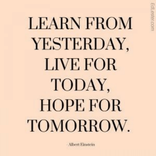 Live, Today, and Tomorrow: LEARN FROM  YESTERDAY,  LIVE FOR  TODAY,  HOPE FOR  TOMORROW.  Albert Einetein