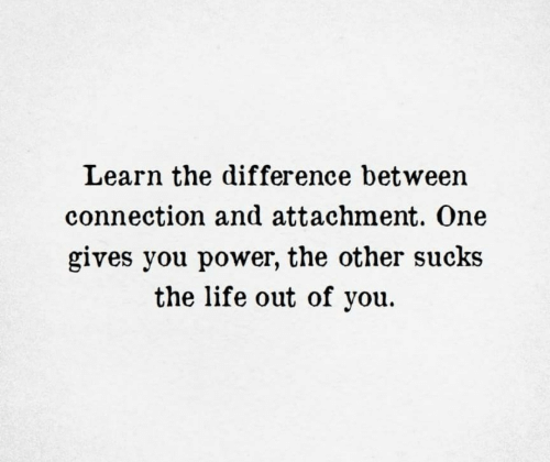 Life, Power, and One: Learn the difference between  connection and attachment. One  gives you power, the other sucks  the life out of you.