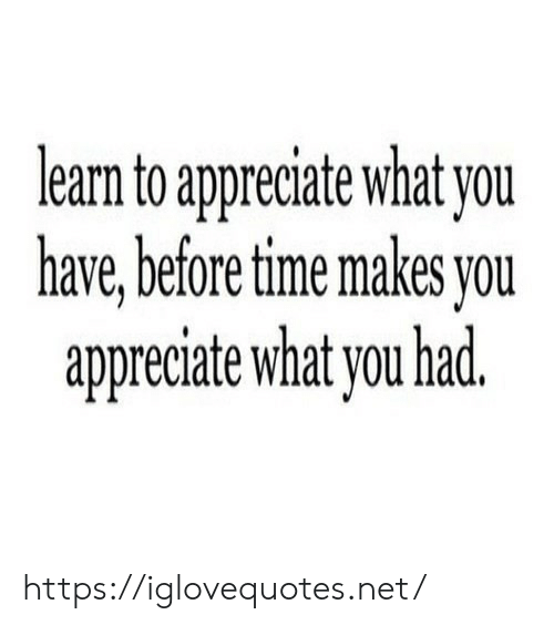 Appreciate, Time, and Net: learn to appreciate what you  have, before time makes you  appreciate what you had. https://iglovequotes.net/