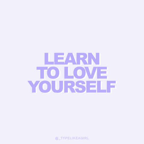 Love, Love Yourself, and Learn: LEARN  TO LOVE  YOURSELF  @TYPELIKEAGIRL