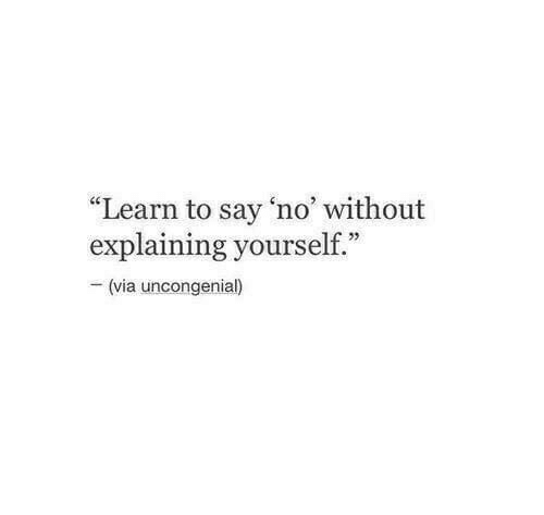 "Via,  No, and  Say: ""Learn to say 'no without  explaining yourself.""  (via uncongenial)"