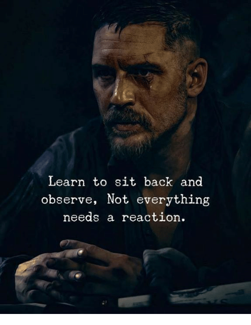 Back, Everything, and  Reaction: Learn to sit back and  observe, Not everything  needs a reaction