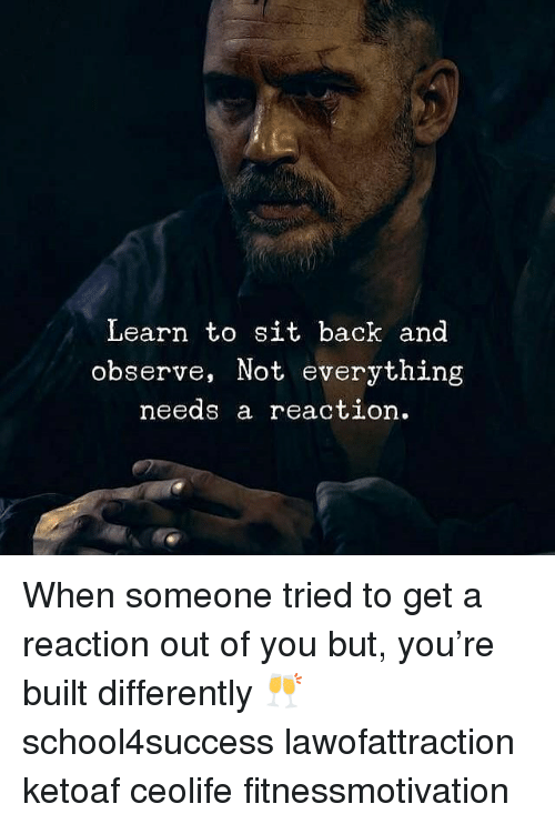 Memes, Back, and 🤖: Learn to sit back and  observe, Not everything  needs a reaction. When someone tried to get a reaction out of you but, you're built differently 🥂 school4success lawofattraction ketoaf ceolife fitnessmotivation