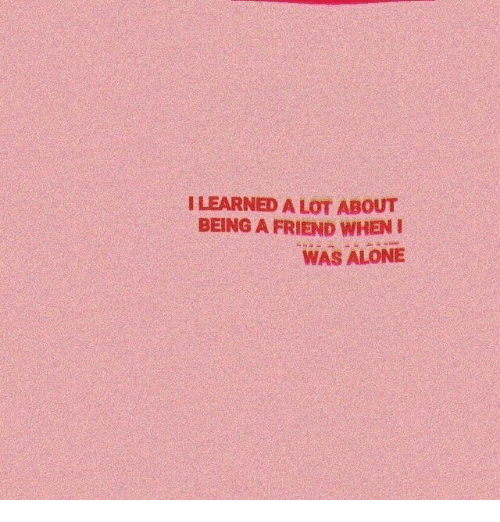 Being Alone, Friend, and Learned: LEARNED A LOT ABOUT  BEING A FRIEND WHENI  WAS ALONE
