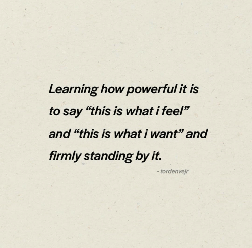 "Powerful, How, and What: Learning how powerful it is  to say ""this is what i feel""  and ""this is what i want"" and  firmly standing by it.  -tordenvejr"