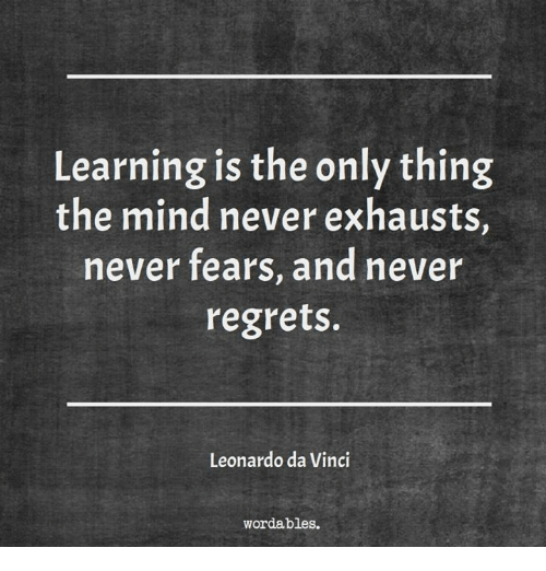 Leonardo Da Vinci, Mind, and Never: Learning is the only thing  the mind never exhausts,  never fears, and never  regrets.  Leonardo da Vinci  wordables.