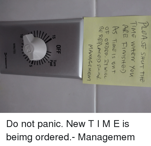 Pasteing: LEASE SHUT THE  A5 Time Is OMT  MAMACeMENT  OFF  Turn  Past  15  5  MINUTES Do not panic. New T I M E is beimg ordered.- Managemem