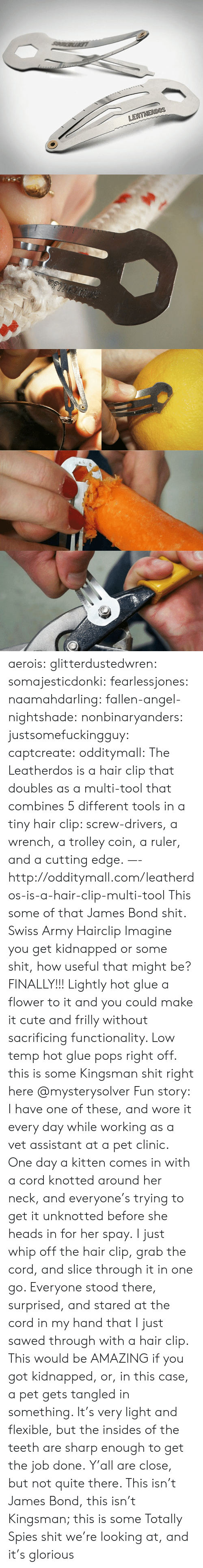 Knotted: LEATHERDOS aerois:  glitterdustedwren:  somajesticdonki:  fearlessjones:  naamahdarling:  fallen-angel-nightshade:  nonbinaryanders:  justsomefuckingguy:  captcreate:  odditymall:  The Leatherdos is a hair clip that doubles as a multi-tool that combines 5 different tools in a tiny hair clip: screw-drivers, a wrench, a trolley coin, a ruler, and a cutting edge. —-http://odditymall.com/leatherdos-is-a-hair-clip-multi-tool  This some of that James Bond shit.  Swiss Army Hairclip  Imagine you get kidnapped or some shit, how useful that might be?  FINALLY!!!   Lightly hot glue a flower to it and you could make it cute and frilly without sacrificing functionality. Low temp hot glue pops right off.   this is some Kingsman shit right here   @mysterysolver  Fun story: I have one of these, and wore it every day while working as a vet assistant at a pet clinic. One day a kitten comes in with a cord knotted around her neck, and everyone's trying to get it unknotted before she heads in for her spay. I just whip off the hair clip, grab the cord, and slice through it in one go. Everyone stood there, surprised, and stared at the cord in my hand that I just sawed through with a hair clip.  This would be AMAZING if you got kidnapped, or, in this case, a pet gets tangled in something. It's very light and flexible, but the insides of the teeth are sharp enough to get the job done.  Y'all are close, but not quite there. This isn't James Bond, this isn't Kingsman; this is some Totally Spies shit we're looking at, and it's glorious